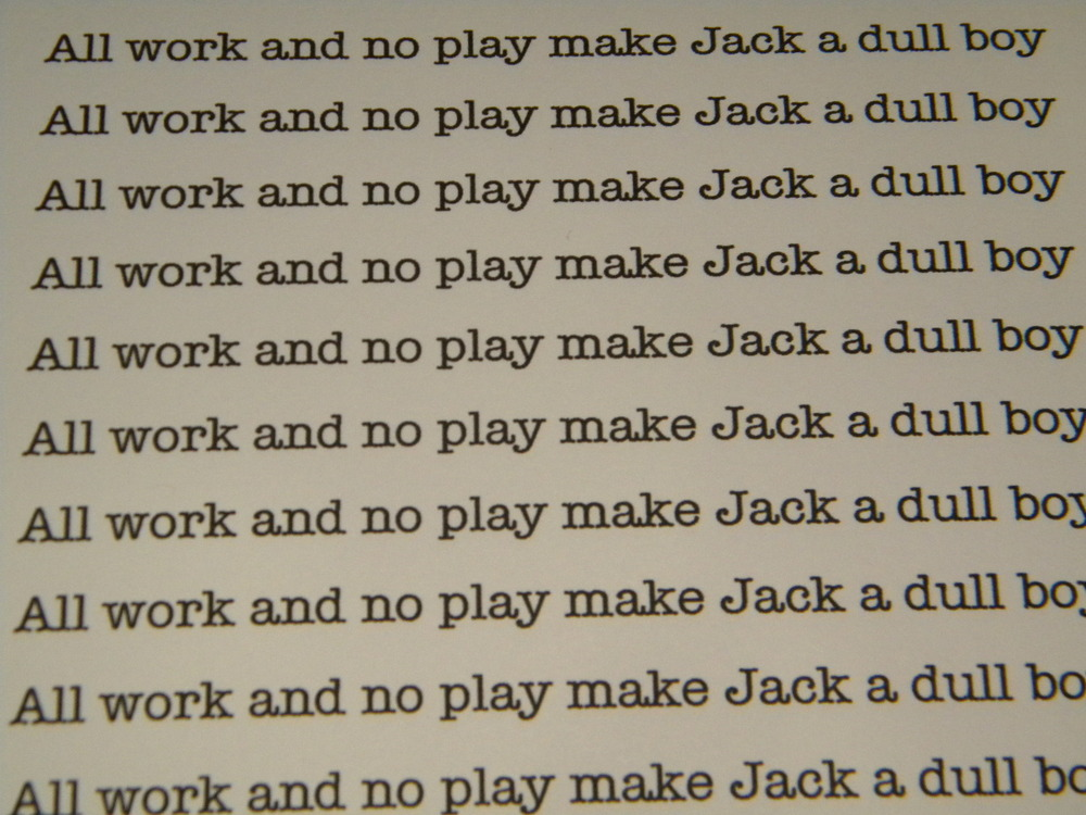 """All work and no play makes Jack a dull boy"""